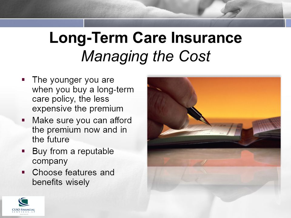 Long-Term Care Insurance Managing the Cost  The younger you are when you buy a long-term care policy, the less expensive the premium  Make sure you can afford the premium now and in the future  Buy from a reputable company  Choose features and benefits wisely