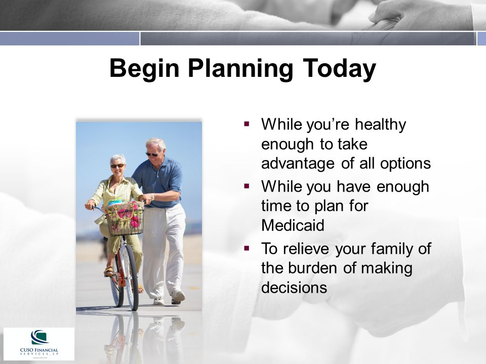 Begin Planning Today  While you're healthy enough to take advantage of all options  While you have enough time to plan for Medicaid  To relieve your family of the burden of making decisions