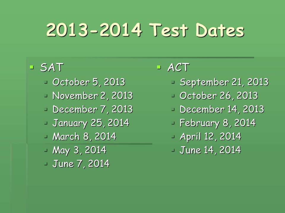 2013-2014 Test Dates  SAT  October 5, 2013  November 2, 2013  December 7, 2013  January 25, 2014  March 8, 2014  May 3, 2014  June 7, 2014  ACT  September 21, 2013  October 26, 2013  December 14, 2013  February 8, 2014  April 12, 2014  June 14, 2014