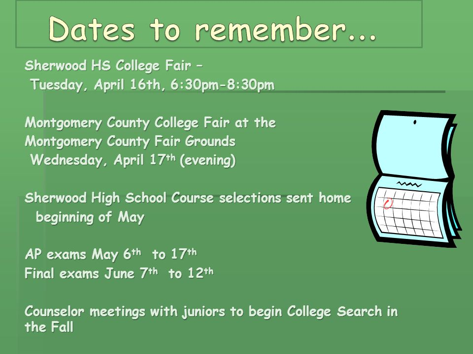 Sherwood HS College Fair – Tuesday, April 16th, 6:30pm-8:30pm Tuesday, April 16th, 6:30pm-8:30pm Montgomery County College Fair at the Montgomery County Fair Grounds Wednesday, April 17 th (evening) Wednesday, April 17 th (evening) Sherwood High School Course selections sent home beginning of May beginning of May AP exams May 6 th to 17 th Final exams June 7 th to 12 th Counselor meetings with juniors to begin College Search in the Fall