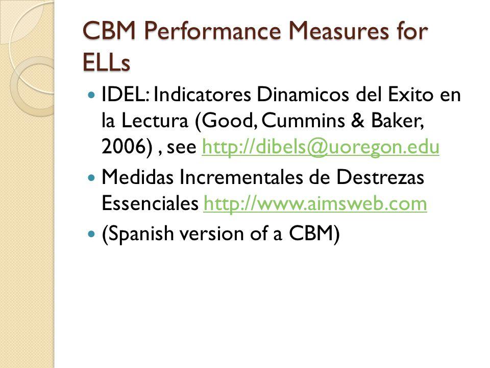 CBM Performance Measures for ELLs IDEL: Indicatores Dinamicos del Exito en la Lectura (Good, Cummins & Baker, 2006), see http://dibels@uoregon.eduhttp://dibels@uoregon.edu Medidas Incrementales de Destrezas Essenciales http://www.aimsweb.comhttp://www.aimsweb.com (Spanish version of a CBM)