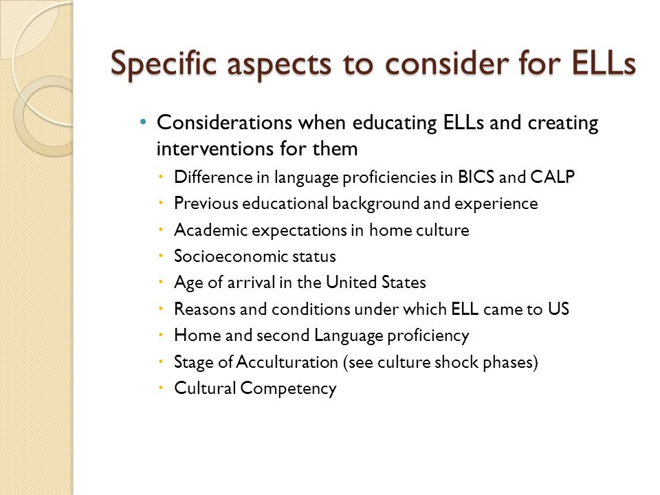 Specific aspects to consider for ELLs Considerations when educating ELLs and creating interventions for them  Difference in language proficiencies in BICS and CALP  Previous educational background and experience  Academic expectations in home culture  Socioeconomic status  Age of arrival in the United States  Reasons and conditions under which ELL came to US  Home and second Language proficiency  Stage of Acculturation (see culture shock phases)  Cultural Competency