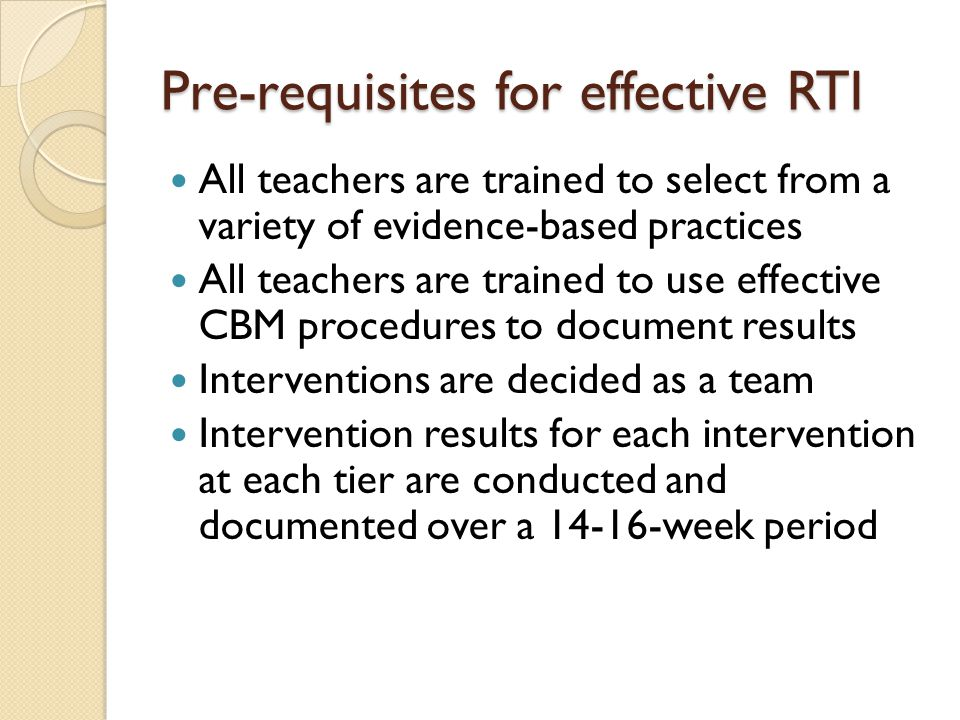 Pre-requisites for effective RTI All teachers are trained to select from a variety of evidence-based practices All teachers are trained to use effective CBM procedures to document results Interventions are decided as a team Intervention results for each intervention at each tier are conducted and documented over a 14-16-week period