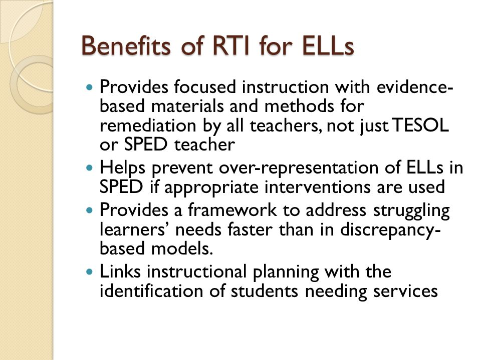 Benefits of RTI for ELLs Provides focused instruction with evidence- based materials and methods for remediation by all teachers, not just TESOL or SPED teacher Helps prevent over-representation of ELLs in SPED if appropriate interventions are used Provides a framework to address struggling learners' needs faster than in discrepancy- based models.