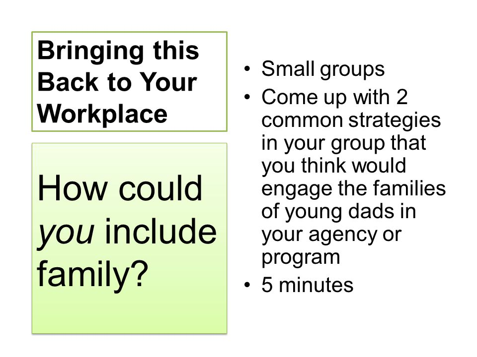 Bringing this Back to Your Workplace Small groups Come up with 2 common strategies in your group that you think would engage the families of young dad