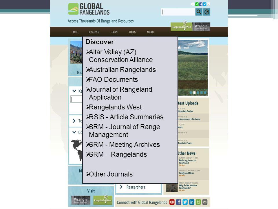 Discover  Altar Valley (AZ) Conservation Alliance  Australian Rangelands  FAO Documents  Journal of Rangeland Application  Rangelands West  RSIS - Article Summaries  SRM - Journal of Range Management  SRM - Meeting Archives  SRM – Rangelands  Other Journals