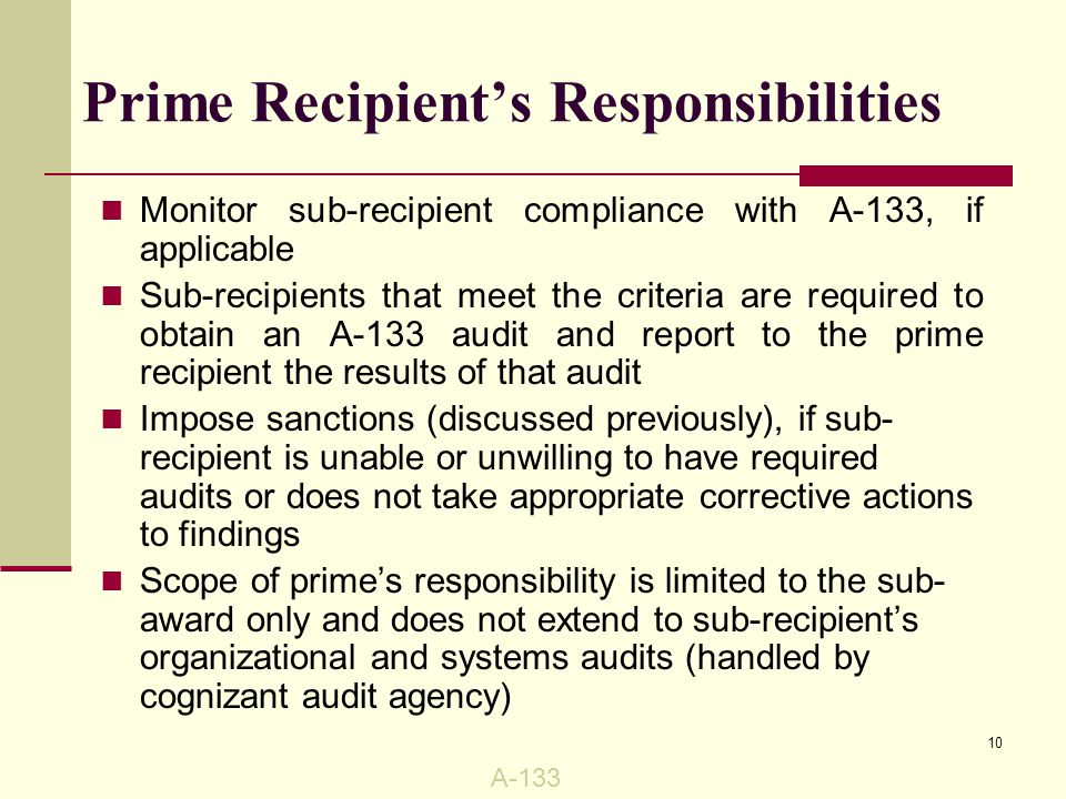 Monitor sub-recipient compliance with A-133, if applicable Sub-recipients that meet the criteria are required to obtain an A-133 audit and report to the prime recipient the results of that audit Impose sanctions (discussed previously), if sub- recipient is unable or unwilling to have required audits or does not take appropriate corrective actions to findings Scope of prime's responsibility is limited to the sub- award only and does not extend to sub-recipient's organizational and systems audits (handled by cognizant audit agency) Prime Recipient's Responsibilities A