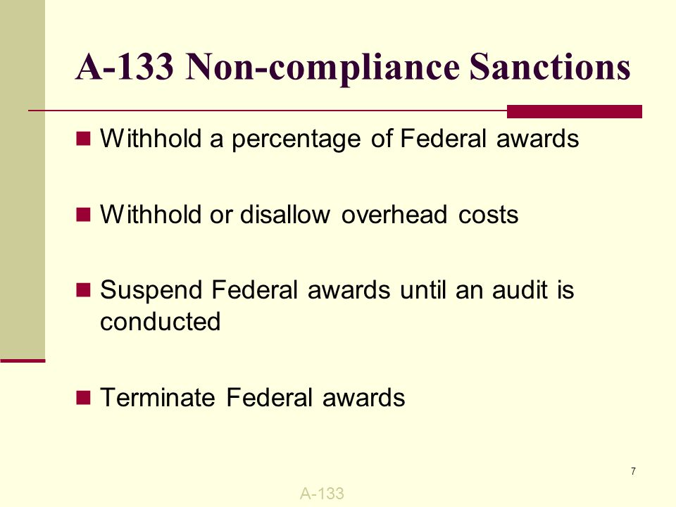 A-133 Non-compliance Sanctions Withhold a percentage of Federal awards Withhold or disallow overhead costs Suspend Federal awards until an audit is conducted Terminate Federal awards A-133 7