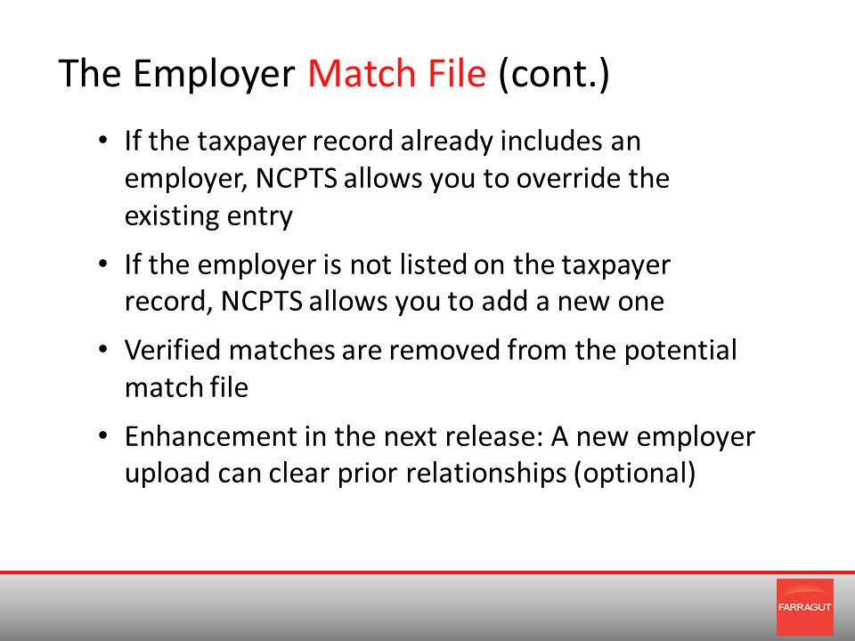 The Employer Match File (cont.) If the taxpayer record already includes an employer, NCPTS allows you to override the existing entry If the employer is not listed on the taxpayer record, NCPTS allows you to add a new one Verified matches are removed from the potential match file Enhancement in the next release: A new employer upload can clear prior relationships (optional)