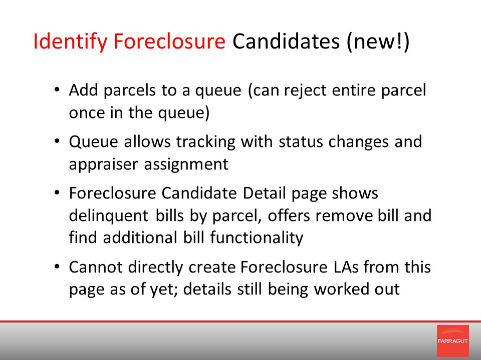 Identify Foreclosure Candidates (new!) Add parcels to a queue (can reject entire parcel once in the queue) Queue allows tracking with status changes and appraiser assignment Foreclosure Candidate Detail page shows delinquent bills by parcel, offers remove bill and find additional bill functionality Cannot directly create Foreclosure LAs from this page as of yet; details still being worked out