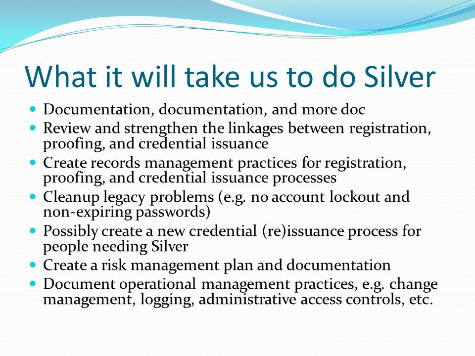 What it will take us to do Silver Documentation, documentation, and more doc Review and strengthen the linkages between registration, proofing, and credential issuance Create records management practices for registration, proofing, and credential issuance processes Cleanup legacy problems (e.g.