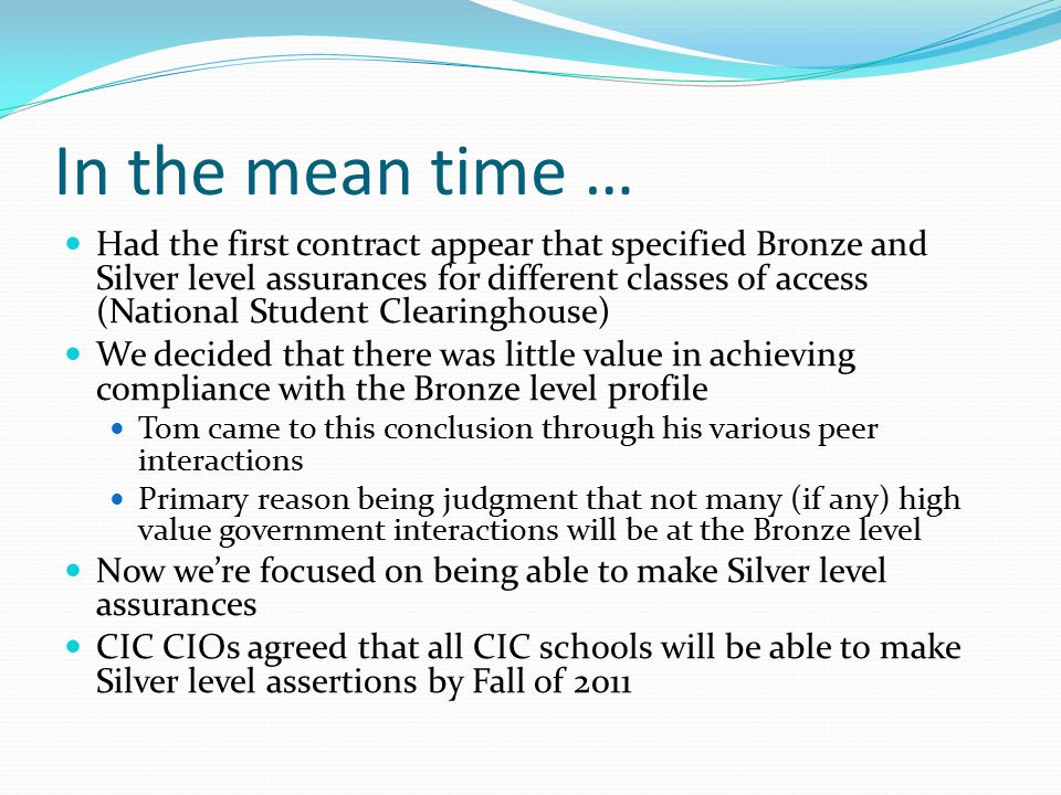 Had the first contract appear that specified Bronze and Silver level assurances for different classes of access (National Student Clearinghouse) We decided that there was little value in achieving compliance with the Bronze level profile Tom came to this conclusion through his various peer interactions Primary reason being judgment that not many (if any) high value government interactions will be at the Bronze level Now we're focused on being able to make Silver level assurances CIC CIOs agreed that all CIC schools will be able to make Silver level assertions by Fall of 2011