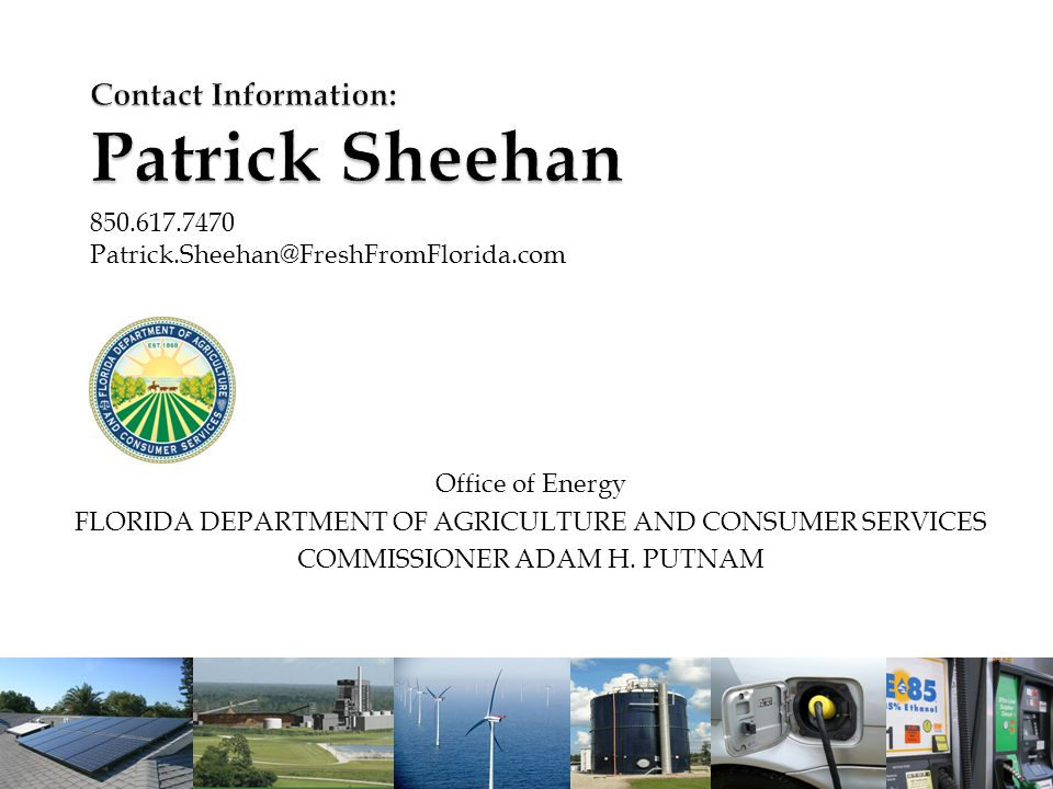 13 Contact Information: Patrick Sheehan 850.617.7470 Patrick.Sheehan@FreshFromFlorida.com Office of Energy FLORIDA DEPARTMENT OF AGRICULTURE AND CONSUMER SERVICES COMMISSIONER ADAM H.