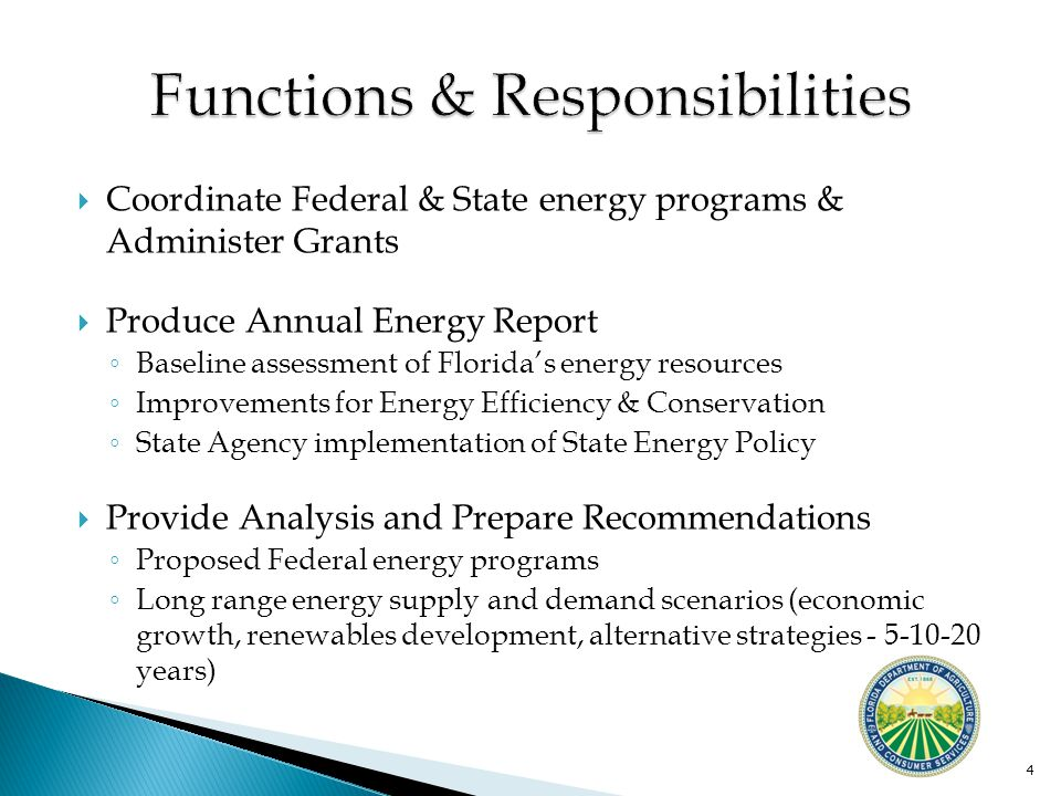  Coordinate Federal & State energy programs & Administer Grants  Produce Annual Energy Report ◦ Baseline assessment of Florida's energy resources ◦ Improvements for Energy Efficiency & Conservation ◦ State Agency implementation of State Energy Policy  Provide Analysis and Prepare Recommendations ◦ Proposed Federal energy programs ◦ Long range energy supply and demand scenarios (economic growth, renewables development, alternative strategies - 5-10-20 years) 4