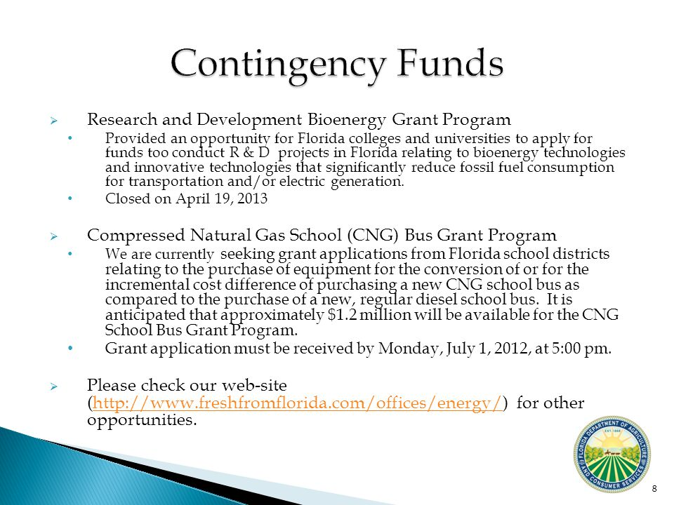 8  Research and Development Bioenergy Grant Program Provided an opportunity for Florida colleges and universities to apply for funds too conduct R & D projects in Florida relating to bioenergy technologies and innovative technologies that significantly reduce fossil fuel consumption for transportation and/or electric generation.