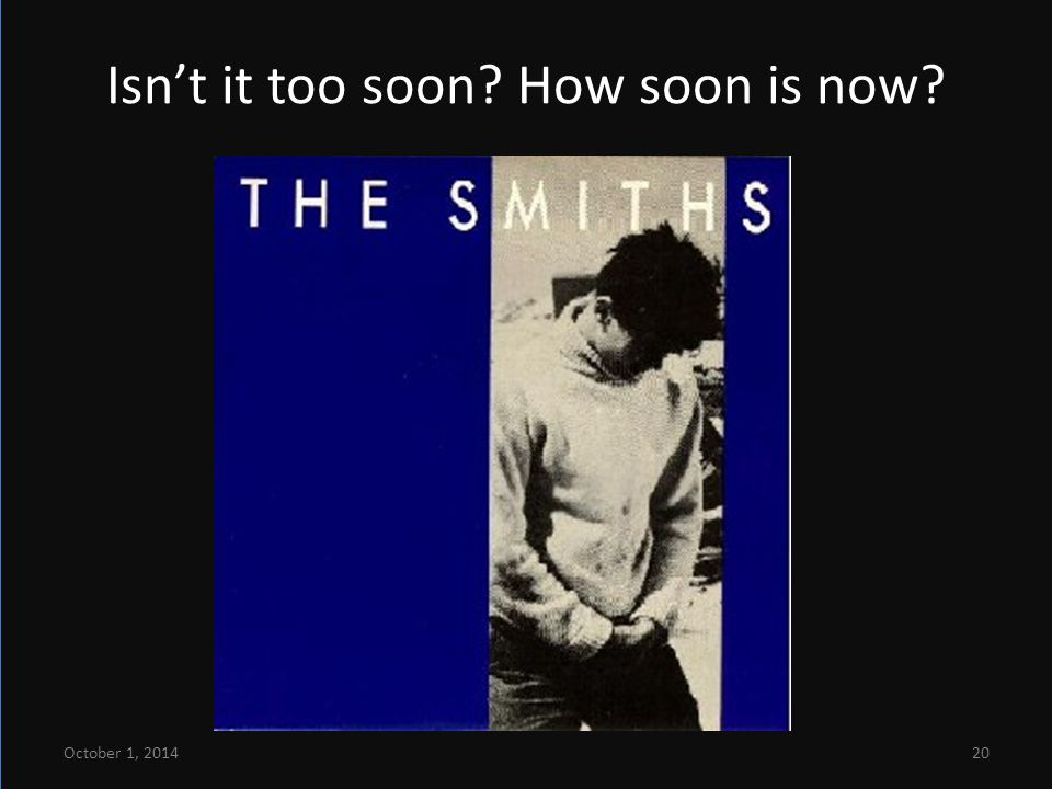 October 1, 201420 Isn't it too soon How soon is now