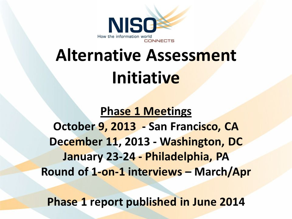 Alternative Assessment Initiative Phase 1 Meetings October 9, 2013 - San Francisco, CA December 11, 2013 - Washington, DC January 23-24 - Philadelphia, PA Round of 1-on-1 interviews – March/Apr Phase 1 report published in June 2014