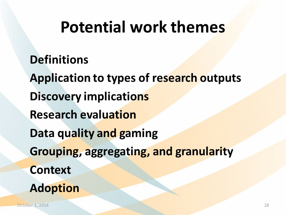 Potential work themes Definitions Application to types of research outputs Discovery implications Research evaluation Data quality and gaming Grouping, aggregating, and granularity Context Adoption October 1, 201428