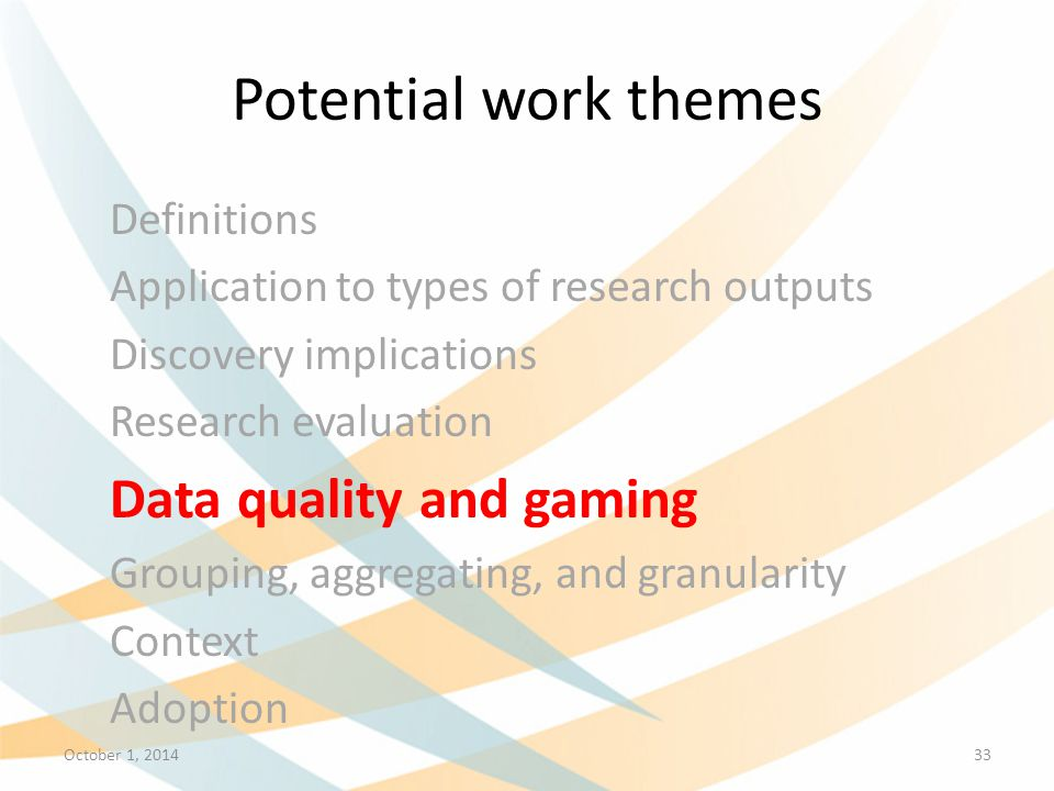 Potential work themes Definitions Application to types of research outputs Discovery implications Research evaluation Data quality and gaming Grouping, aggregating, and granularity Context Adoption October 1, 201433