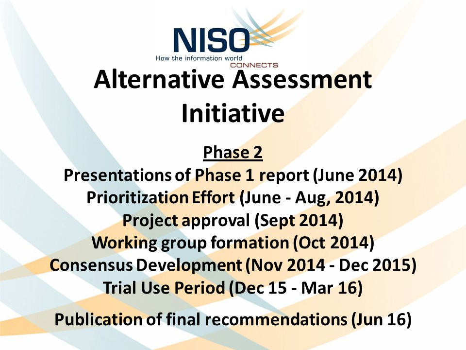 Alternative Assessment Initiative Phase 2 Presentations of Phase 1 report (June 2014) Prioritization Effort (June - Aug, 2014) Project approval (Sept 2014) Working group formation (Oct 2014) Consensus Development (Nov 2014 - Dec 2015) Trial Use Period (Dec 15 - Mar 16) Publication of final recommendations (Jun 16)