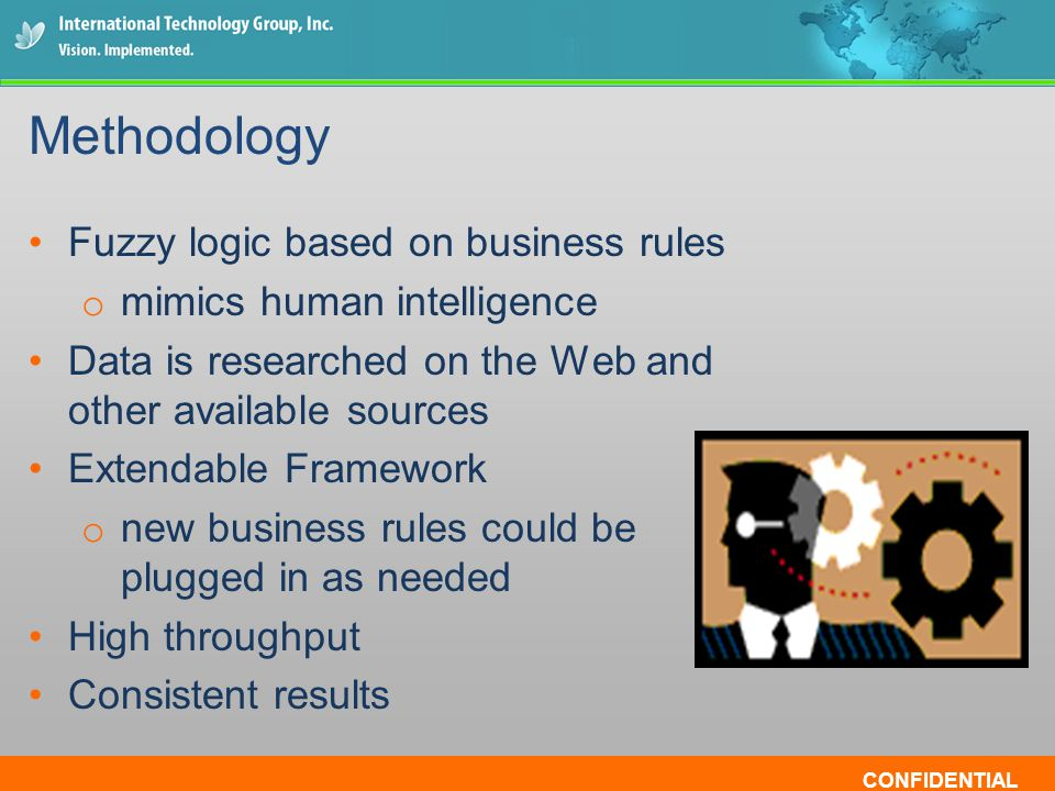CONFIDENTIAL Fuzzy logic based on business rules o mimics human intelligence Data is researched on the Web and other available sources Extendable Fram