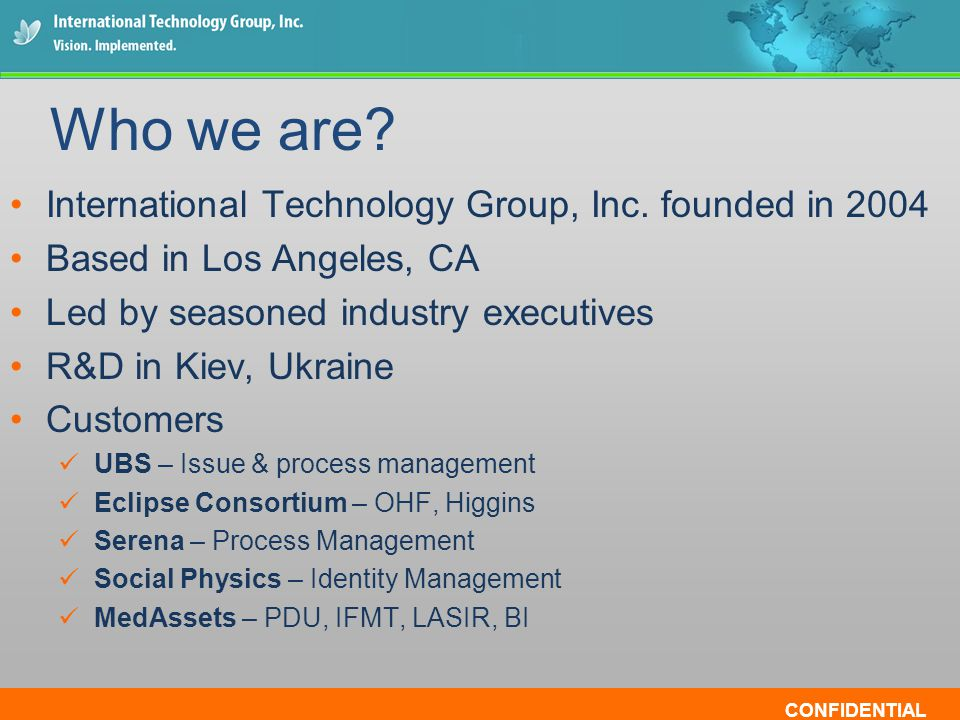 CONFIDENTIAL International Technology Group, Inc. founded in 2004 Based in Los Angeles, CA Led by seasoned industry executives R&D in Kiev, Ukraine Cu