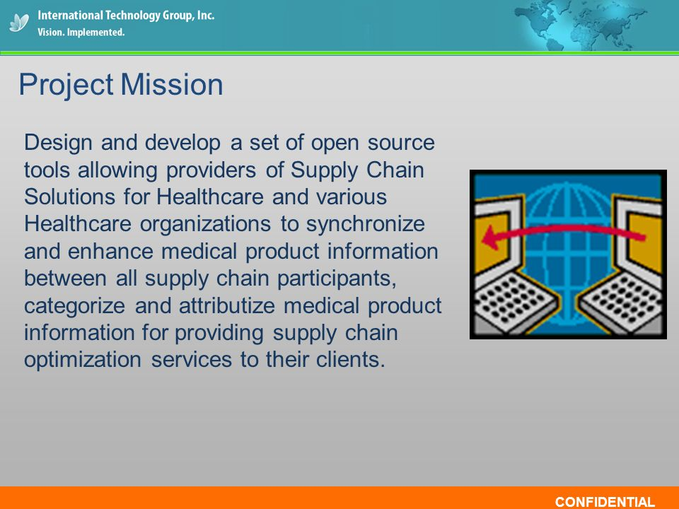 CONFIDENTIAL Design and develop a set of open source tools allowing providers of Supply Chain Solutions for Healthcare and various Healthcare organizations to synchronize and enhance medical product information between all supply chain participants, categorize and attributize medical product information for providing supply chain optimization services to their clients.