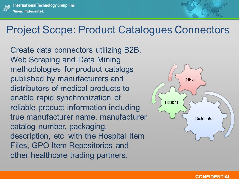 CONFIDENTIAL Create data connectors utilizing B2B, Web Scraping and Data Mining methodologies for product catalogs published by manufacturers and distributors of medical products to enable rapid synchronization of reliable product information including true manufacturer name, manufacturer catalog number, packaging, description, etc with the Hospital Item Files, GPO Item Repositories and other healthcare trading partners.