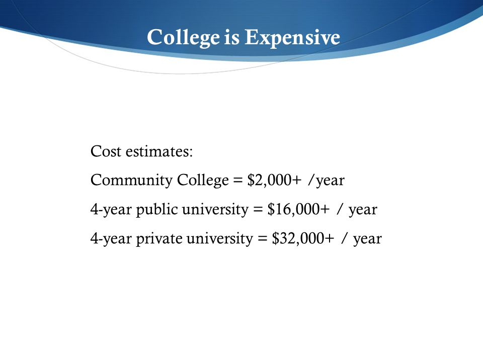 College is Expensive Cost estimates: Community College = $2,000+ /year 4-year public university = $16,000+ / year 4-year private university = $32,000+ / year
