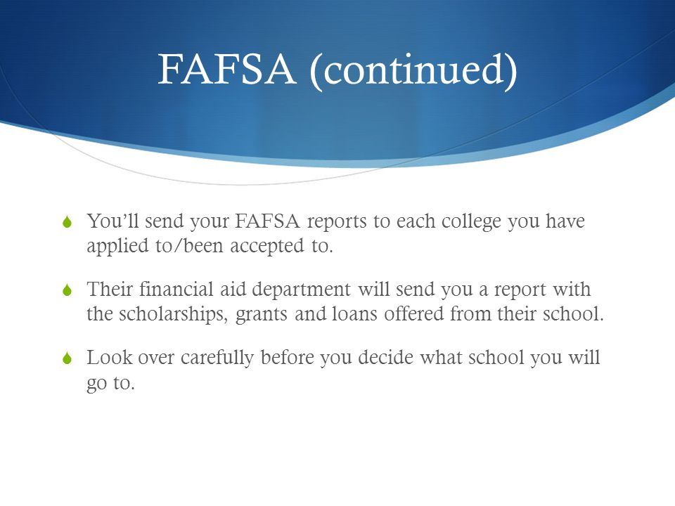 FAFSA (continued)  You'll send your FAFSA reports to each college you have applied to/been accepted to.