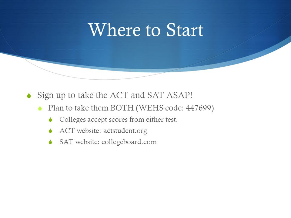 Where to Start  Sign up to take the ACT and SAT ASAP.