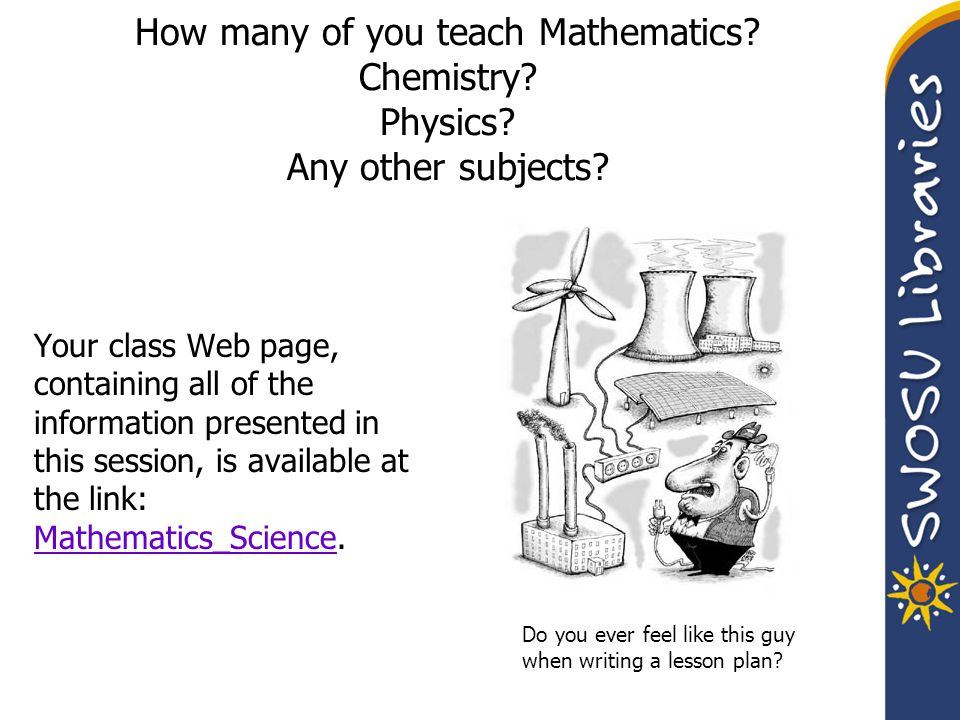 How many of you teach Mathematics? Chemistry? Physics? Any other subjects? Your class Web page, containing all of the information presented in this se