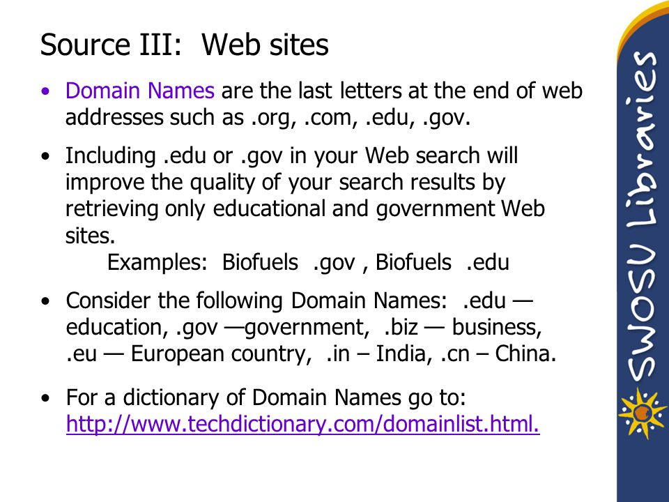 Source III: Web sites Domain Names are the last letters at the end of web addresses such as.org,.com,.edu,.gov. Including.edu or.gov in your Web searc