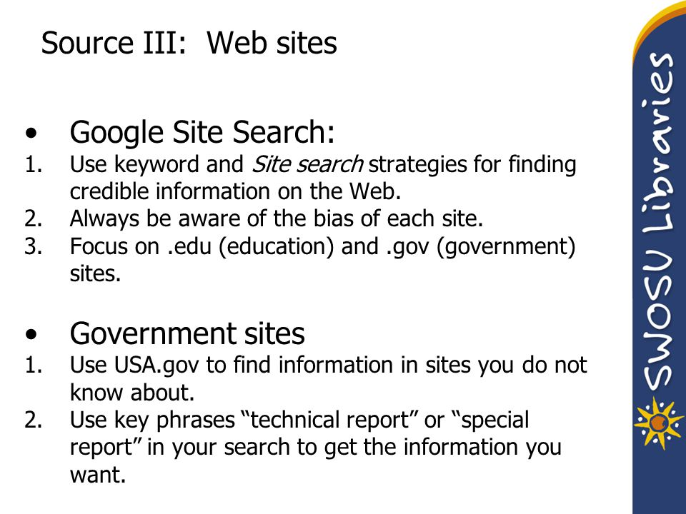Source III: Web sites Google Site Search: 1.Use keyword and Site search strategies for finding credible information on the Web. 2.Always be aware of t
