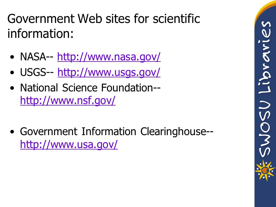 Government Web sites for scientific information: NASA-- http://www.nasa.gov/http://www.nasa.gov/ USGS-- http://www.usgs.gov/http://www.usgs.gov/ National Science Foundation-- http://www.nsf.gov/ http://www.nsf.gov/ Government Information Clearinghouse-- http://www.usa.gov/ http://www.usa.gov/
