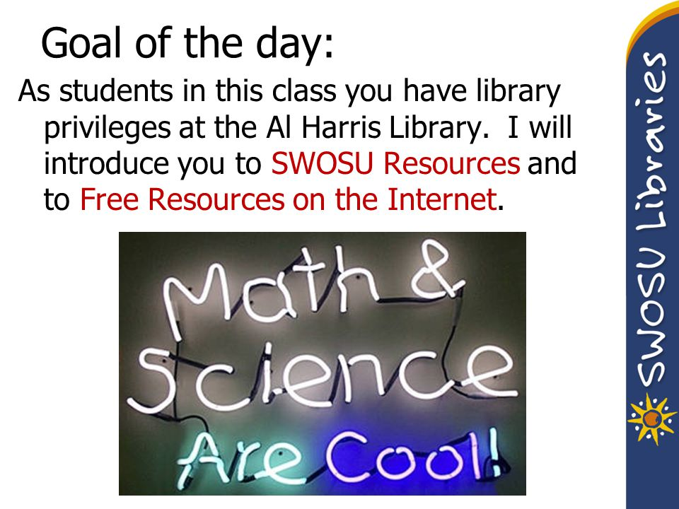 Goal of the day: As students in this class you have library privileges at the Al Harris Library. I will introduce you to SWOSU Resources and to Free R