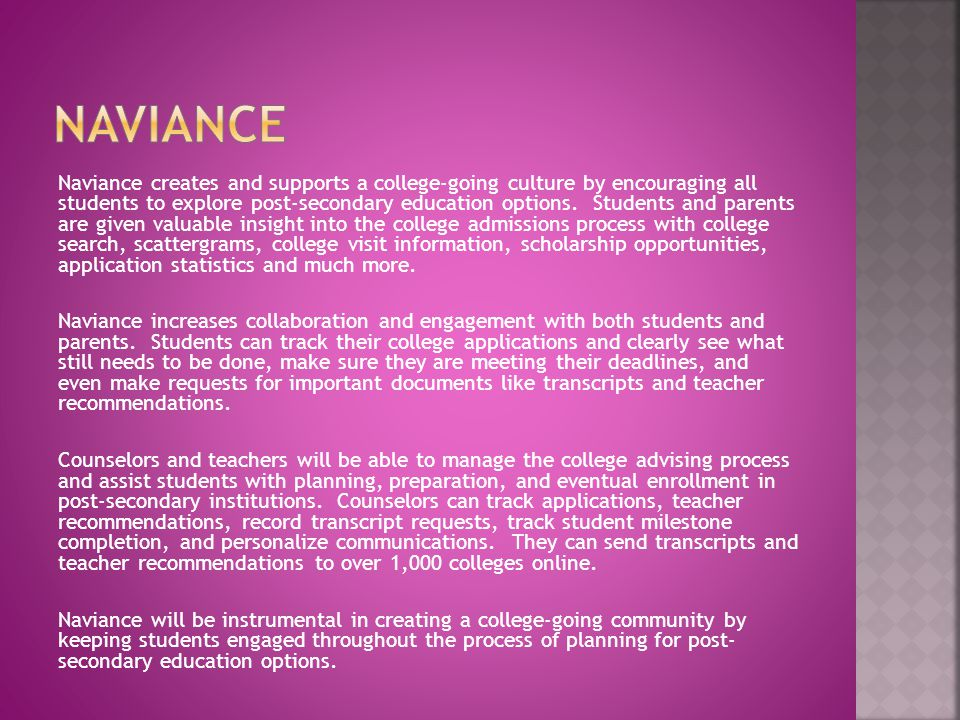 Naviance creates and supports a college-going culture by encouraging all students to explore post-secondary education options. Students and parents ar