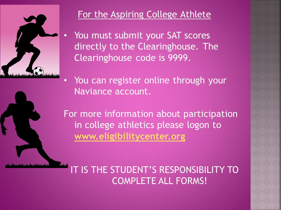 For the Aspiring College Athlete You must submit your SAT scores directly to the Clearinghouse. The Clearinghouse code is 9999. You can register onlin