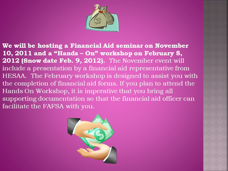 "We will be hosting a Financial Aid seminar on November 10, 2011 and a ""Hands – On"" workshop on February 8, 2012 (Snow date Feb. 9, 2012). The November"