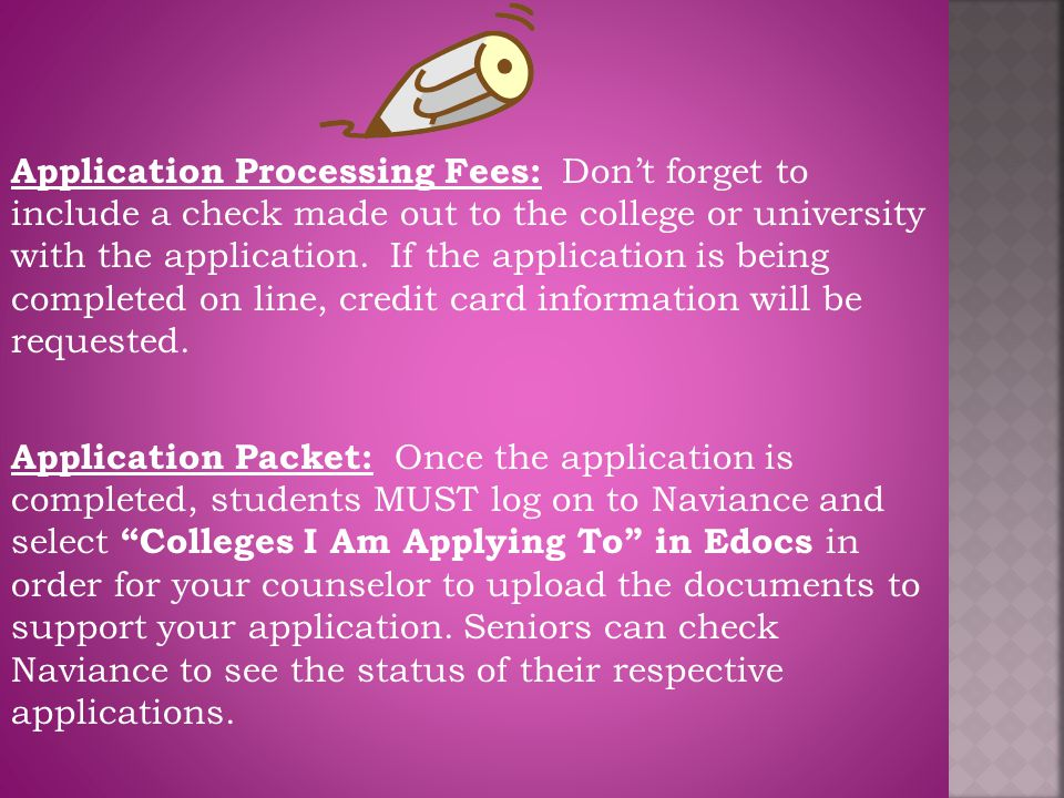 Application Processing Fees: Don't forget to include a check made out to the college or university with the application. If the application is being c