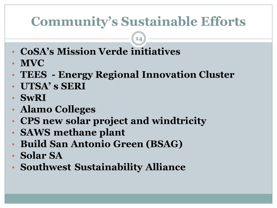 Community's Sustainable Efforts 14 CoSA's Mission Verde initiatives MVC TEES - Energy Regional Innovation Cluster UTSA' s SERI SwRI Alamo Colleges CPS new solar project and windtricity SAWS methane plant Build San Antonio Green (BSAG) Solar SA Southwest Sustainability Alliance