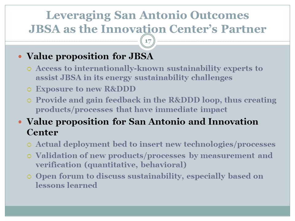 Leveraging San Antonio Outcomes JBSA as the Innovation Center's Partner 17 Value proposition for JBSA  Access to internationally-known sustainability experts to assist JBSA in its energy sustainability challenges  Exposure to new R&DDD  Provide and gain feedback in the R&DDD loop, thus creating products/processes that have immediate impact Value proposition for San Antonio and Innovation Center  Actual deployment bed to insert new technologies/processes  Validation of new products/processes by measurement and verification (quantitative, behavioral)  Open forum to discuss sustainability, especially based on lessons learned