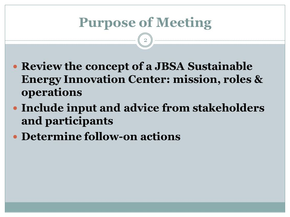 Purpose of Meeting 2 Review the concept of a JBSA Sustainable Energy Innovation Center: mission, roles & operations Include input and advice from stakeholders and participants Determine follow-on actions
