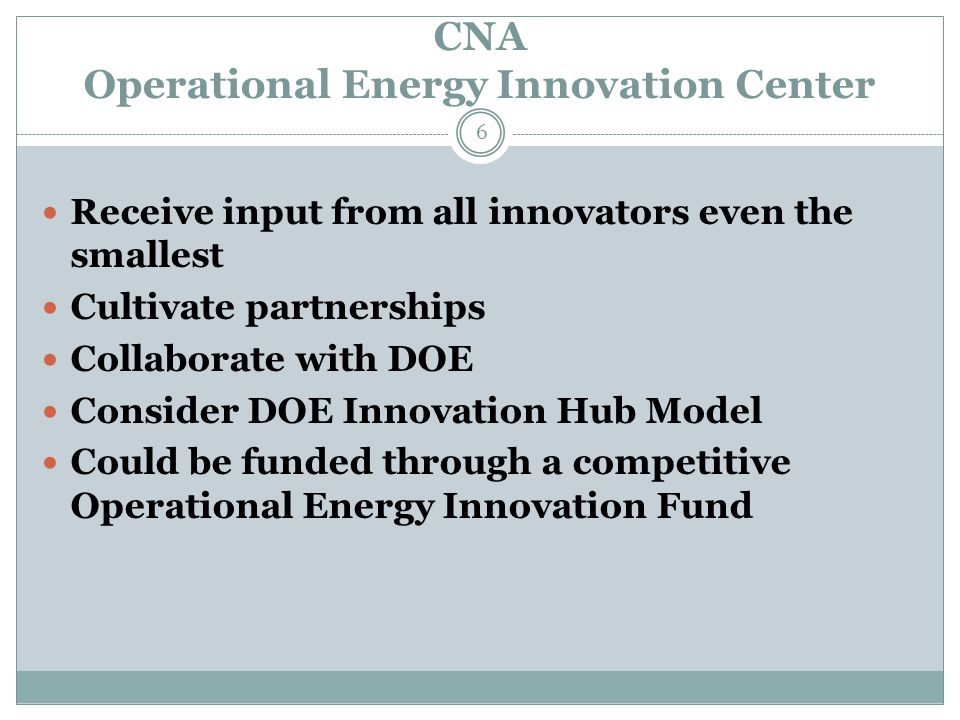 CNA Operational Energy Innovation Center 6 Receive input from all innovators even the smallest Cultivate partnerships Collaborate with DOE Consider DOE Innovation Hub Model Could be funded through a competitive Operational Energy Innovation Fund