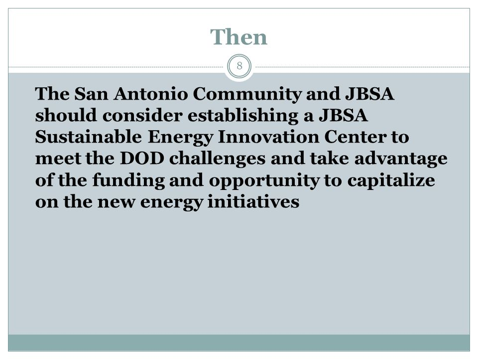 Then 8 The San Antonio Community and JBSA should consider establishing a JBSA Sustainable Energy Innovation Center to meet the DOD challenges and take advantage of the funding and opportunity to capitalize on the new energy initiatives