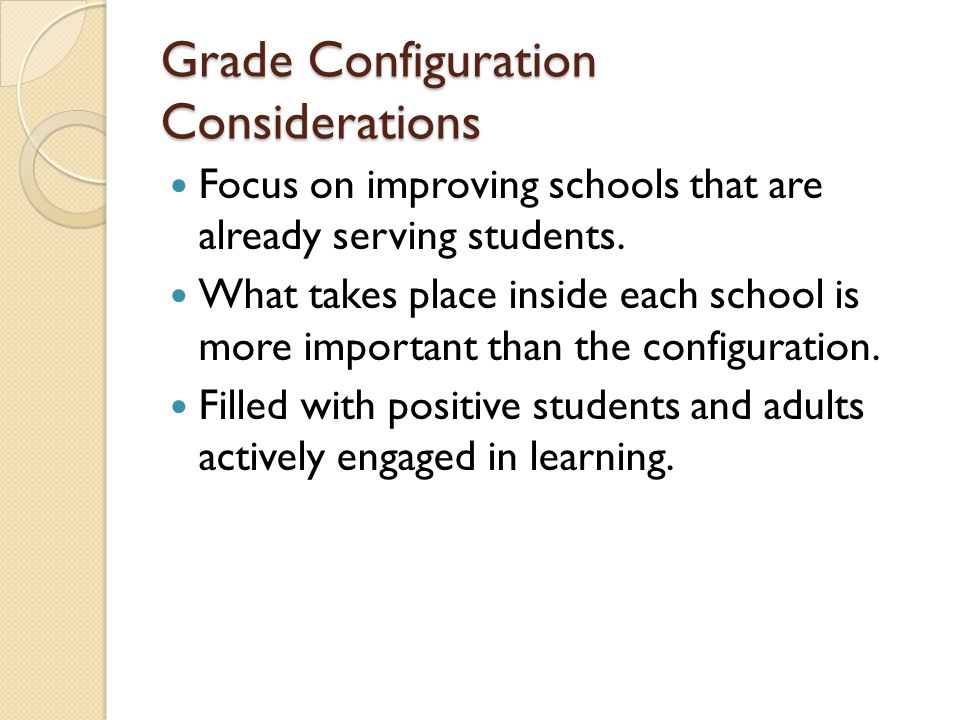 Grade Configuration Considerations Focus on improving schools that are already serving students.
