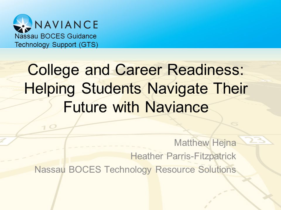 College and Career Readiness: Helping Students Navigate Their Future with Naviance Matthew Hejna Heather Parris-Fitzpatrick Nassau BOCES Technology Re
