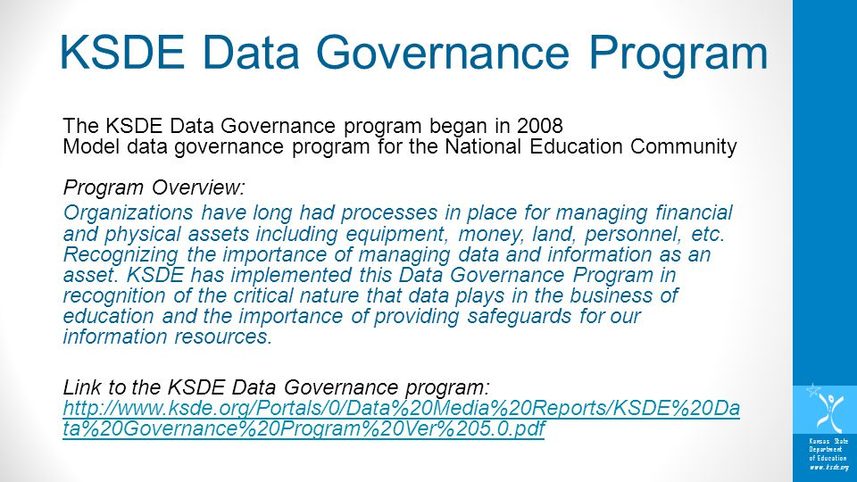 Kansas State Department of Education www.ksde.org The KSDE Data Governance program began in 2008 Model data governance program for the National Education Community Program Overview: Organizations have long had processes in place for managing financial and physical assets including equipment, money, land, personnel, etc.