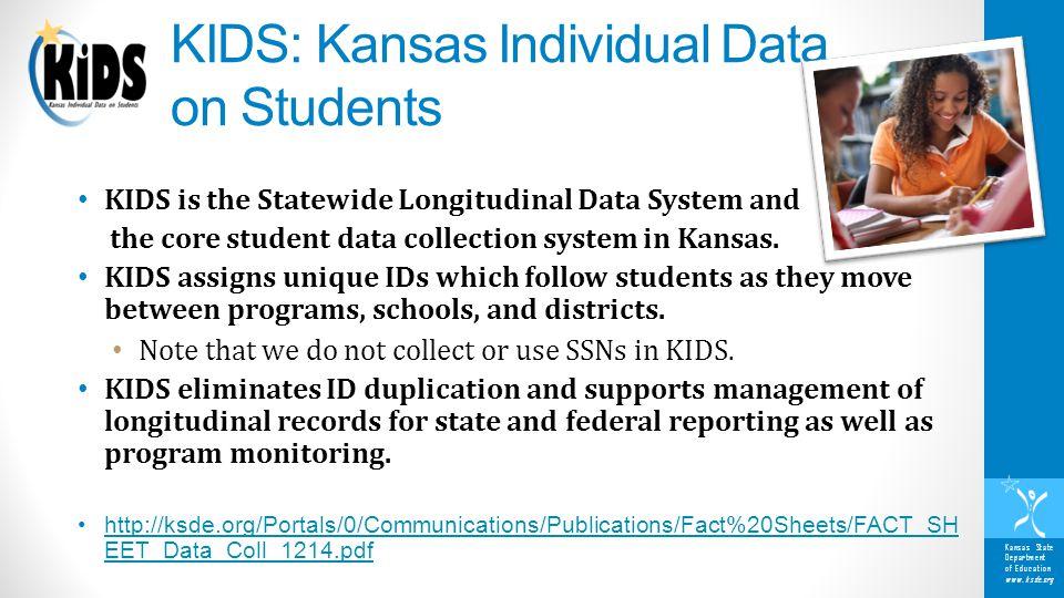 Kansas State Department of Education www.ksde.org KIDS: Kansas Individual Data on Students KIDS is the Statewide Longitudinal Data System and the core student data collection system in Kansas.