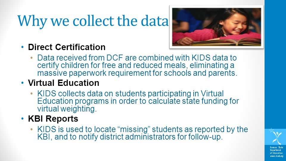 Kansas State Department of Education www.ksde.org Why we collect the data Direct Certification Data received from DCF are combined with KIDS data to certify children for free and reduced meals, eliminating a massive paperwork requirement for schools and parents.